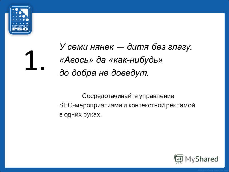 1. У семи нянек дитя без глазу. «Авось» да «как-нибудь» до добра не доведут. Сосредотачивайте управление SEO-мероприятиями и контекстной рекламой в одних руках.
