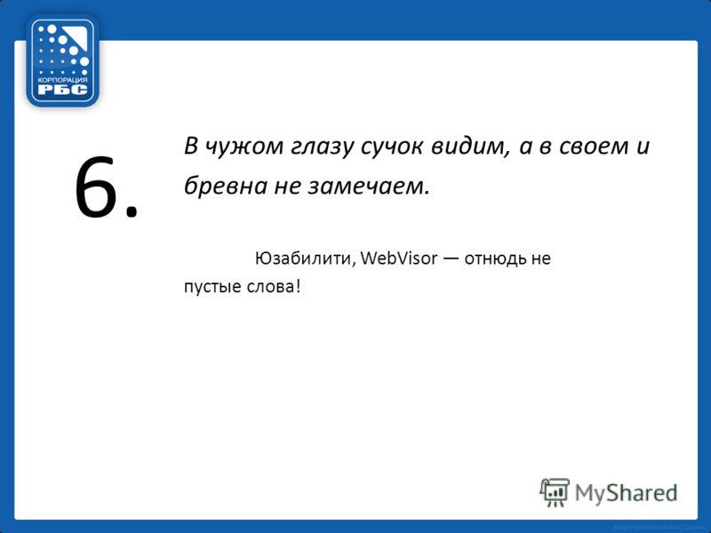 6. В чужом глазу сучок видим, а в своем и бревна не замечаем. Юзабилити, WebVisor отнюдь не пустые слова!