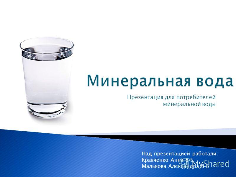 Презентация для потребителей минеральной вод ы Над презентацией работали: Кравченко Анна 8 Б Малькова Александра 8 Б