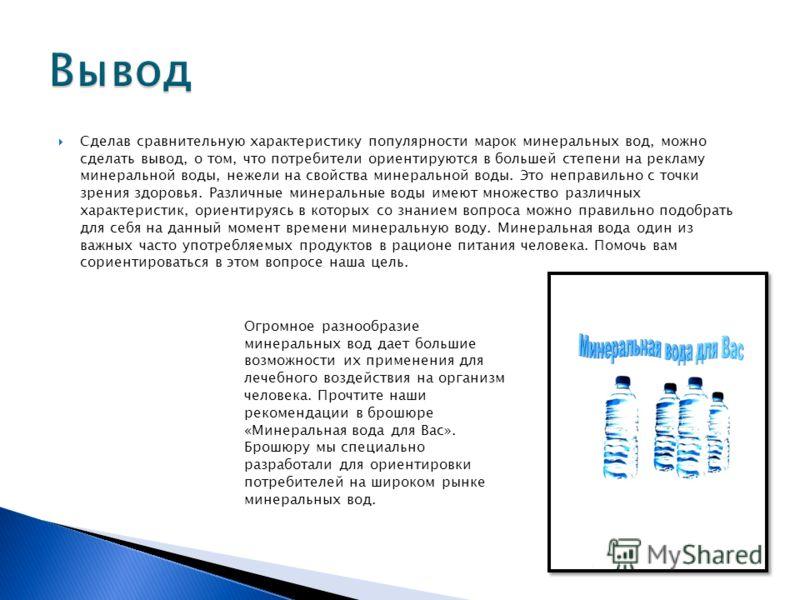 Сделав сравнительную характеристику популярности марок минеральных вод, можно сделать вывод, о том, что потребители ориентируются в большей степени на рекламу минеральной воды, нежели на свойства минеральной воды. Это неправильно с точки зрения здоро