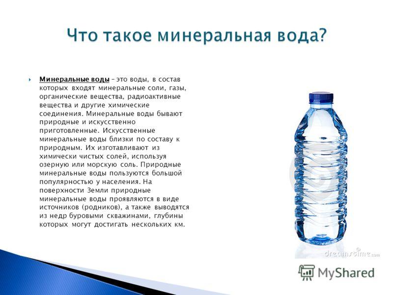 Минеральные воды – это воды, в состав которых входят минеральные соли, газы, органические вещества, радиоактивные вещества и другие химические соединения. Минеральные воды бывают природные и искусственно приготовленные. Искусственные минеральные воды