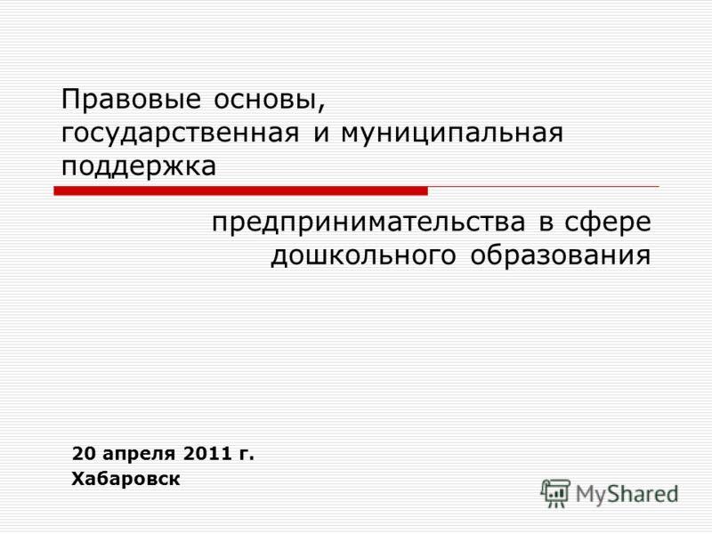 Правовые основы, государственная и муниципальная поддержка предпринимательства в сфере дошкольного образования 20 апреля 2011 г. Хабаровск