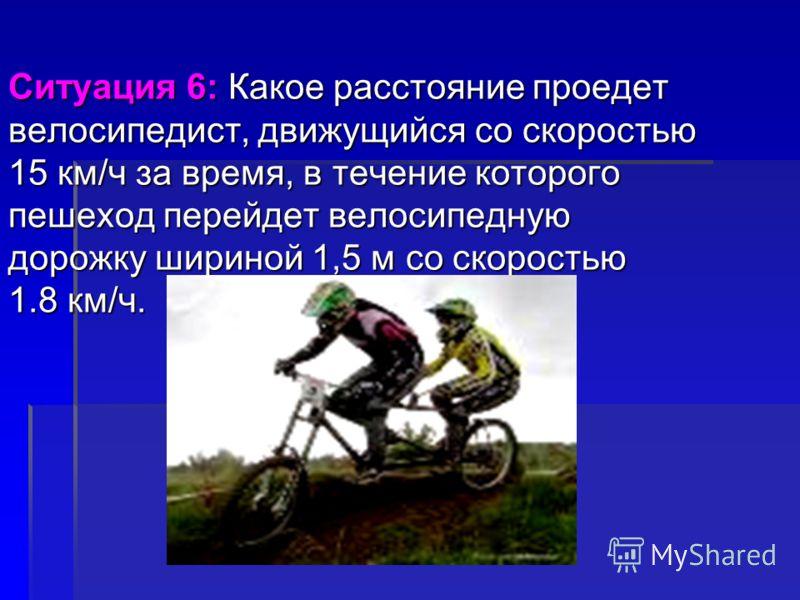Ситуация 6: Какое расстояние проедет велосипедист, движущийся со скоростью 15 км/ч за время, в течение которого пешеход перейдет велосипедную дорожку шириной 1,5 м со скоростью 1.8 км/ч.