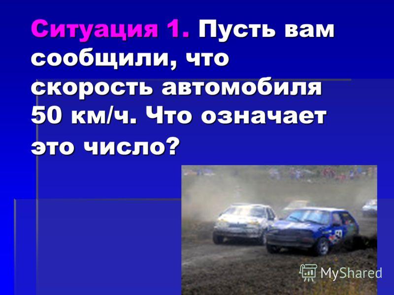 Ситуация 1. Пусть вам сообщили, что скорость автомобиля 50 км/ч. Что означает это число?
