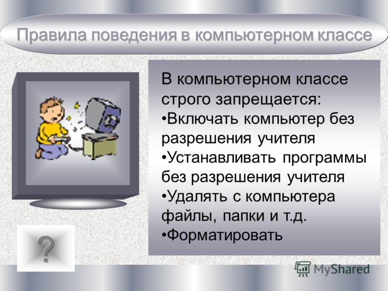 В компьютерном классе строго запрещается: Включать компьютер без разрешения учителя Устанавливать программы без разрешения учителя Удалять с компьютера файлы, папки и т.д. Форматировать