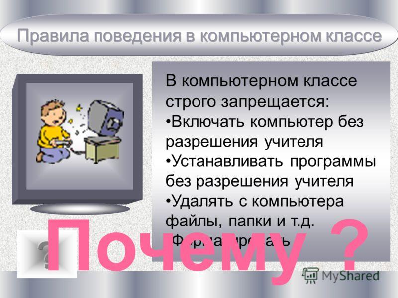 В компьютерном классе строго запрещается: Включать компьютер без разрешения учителя Устанавливать программы без разрешения учителя Удалять с компьютера файлы, папки и т.д. Форматировать Почему ?