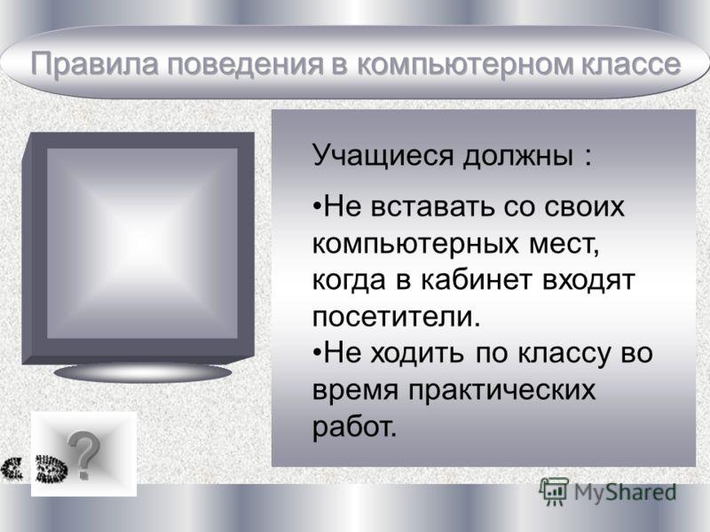 Учащиеся должны : Не вставать со своих компьютерных мест, когда в кабинет входят посетители. Не ходить по классу во время практических работ.