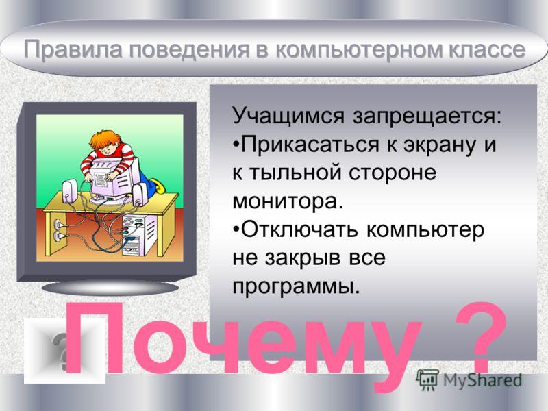 Учащимся запрещается: Прикасаться к экрану и к тыльной стороне монитора. Отключать компьютер не закрыв все программы. Почему ?