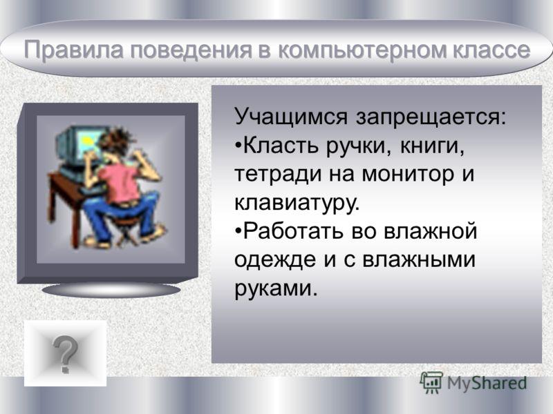 Учащимся запрещается: Класть ручки, книги, тетради на монитор и клавиатуру. Работать во влажной одежде и с влажными руками.