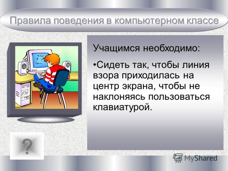 Учащимся необходимо: Сидеть так, чтобы линия взора приходилась на центр экрана, чтобы не наклоняясь пользоваться клавиатурой.