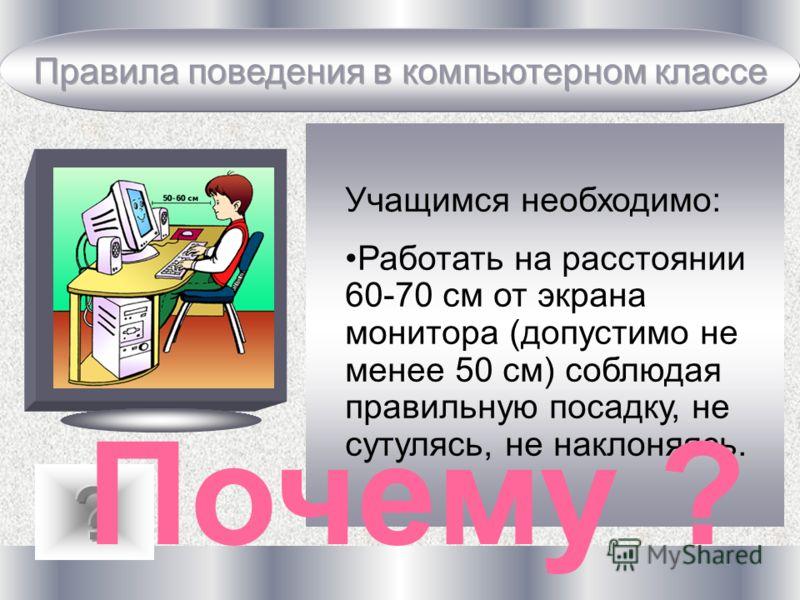 Учащимся необходимо: Работать на расстоянии 60-70 см от экрана монитора (допустимо не менее 50 см) соблюдая правильную посадку, не сутулясь, не наклоняясь. Почему ?
