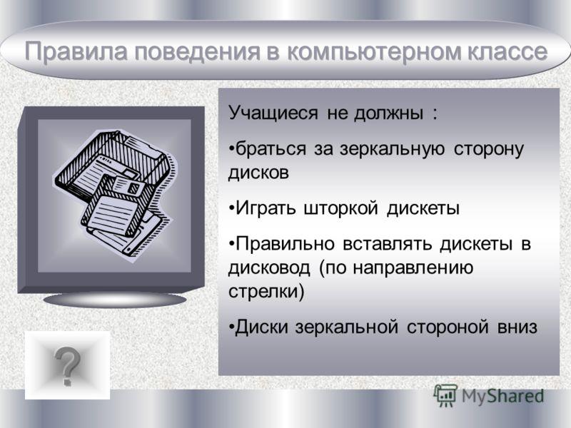Учащиеся не должны : браться за зеркальную сторону дисков Играть шторкой дискеты Правильно вставлять дискеты в дисковод (по направлению стрелки) Диски зеркальной стороной вниз
