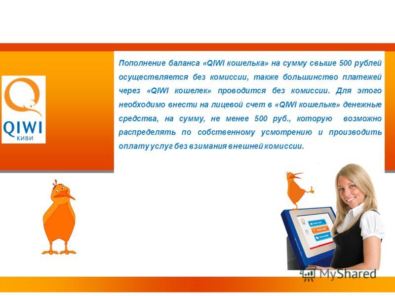 Пополнение баланса «QIWI кошелька» на сумму свыше 500 рублей осуществляется без комиссии, также большинство платежей через «QIWI кошелек» проводится без комиссии. Для этого необходимо внести на лицевой счет в «QIWI кошельке» денежные средства, на сум