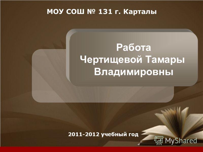 Company LOGO МОУ СОШ 131 г. Карталы 2011-2012 учебный год Работа Чертищевой Тамары Владимировны