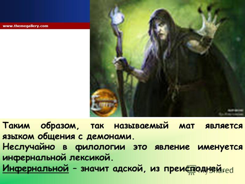 Company Logo www.themegallery.com Таким образом, так называемый мат является языком общения с демонами. Неслучайно в филологии это явление именуется инфернальной лексикой. Инфернальной – значит адской, из преисподней.