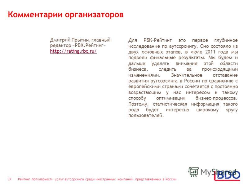 Рейтинг популярности услуг аутсорсинга среди иностранных компаний, представленных в России 37 Комментарии организаторов Дмитрий Прытин, главный редактор «РБК.Рейтинг» http://rating.rbc.ru/ Для РБК-Рейтинг это первое глубинное исследование по аутсорси