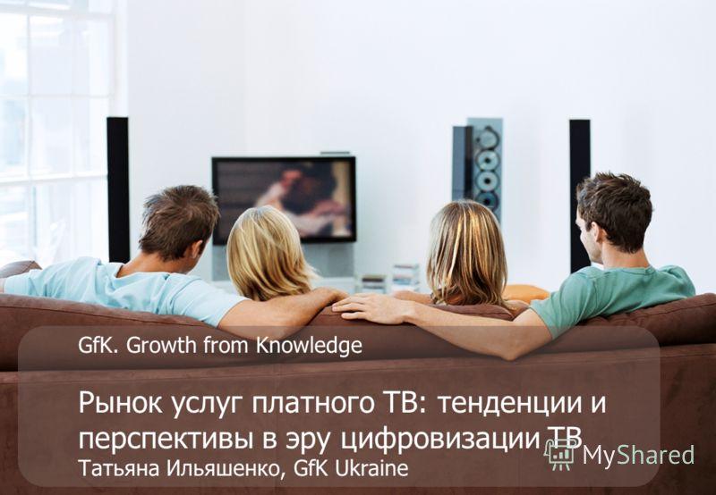 GfK. Growth from Knowledge Рынок услуг платного ТВ: тенденции и перспективы в эру цифровизации ТВ Татьяна Ильяшенко, GfK Ukraine