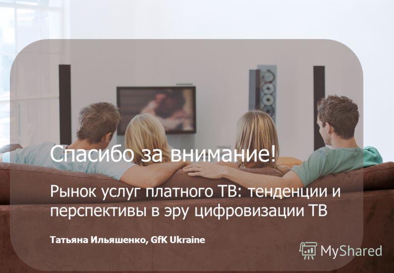 Спасибо за внимание! Рынок услуг платного ТВ: тенденции и перспективы в эру цифровизации ТВ Татьяна Ильяшенко, GfK Ukraine