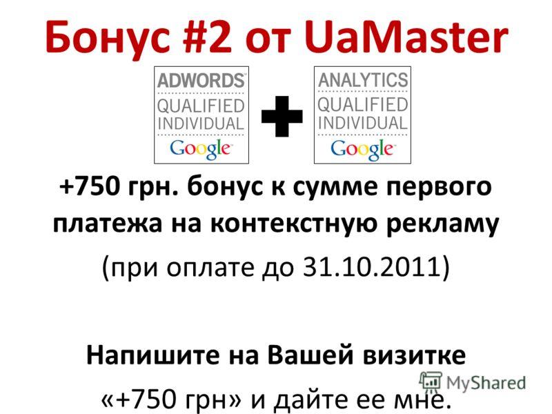 Бонус #2 от UaMaster +750 грн. бонус к сумме первого платежа на контекстную рекламу (при оплате до 31.10.2011) Напишите на Вашей визитке «+750 грн» и дайте ее мне.