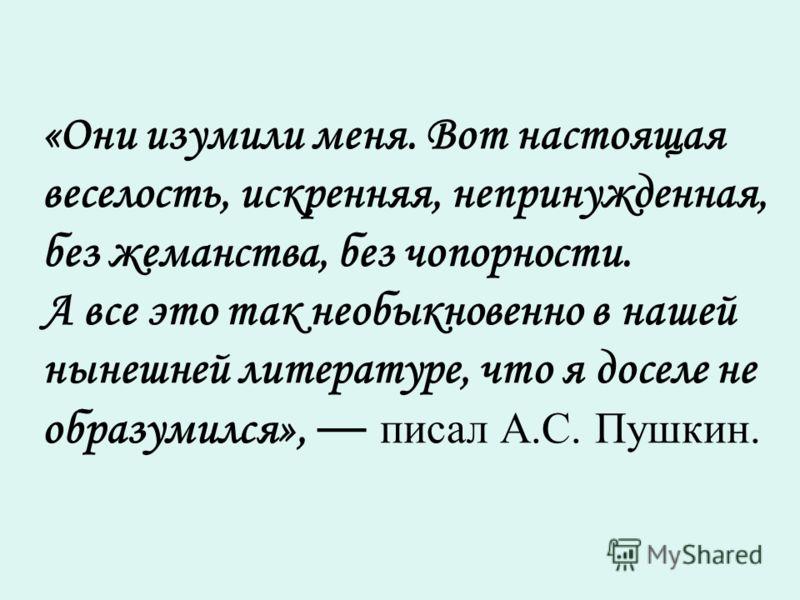 «Они изумили меня. Вот настоящая веселость, искренняя, непринужденная, без жеманства, без чопорности. А все это так необыкновенно в нашей нынешней литературе, что я доселе не образумился», писал А.С. Пушкин.