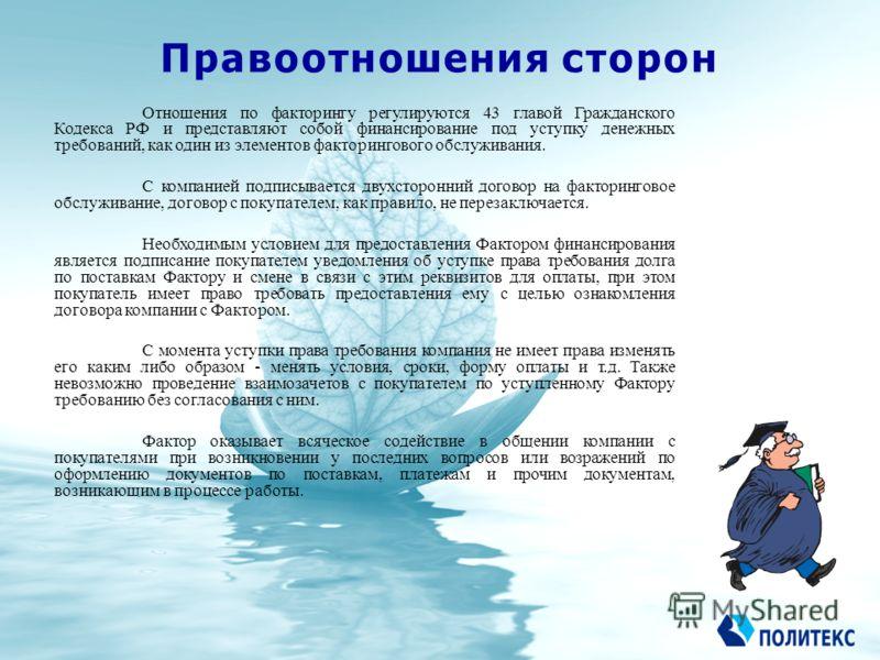 Правоотношения сторон Отношения по факторингу регулируются 43 главой Гражданского Кодекса РФ и представляют собой финансирование под уступку денежных требований, как один из элементов факторингового обслуживания. С компанией подписывается двухсторонн