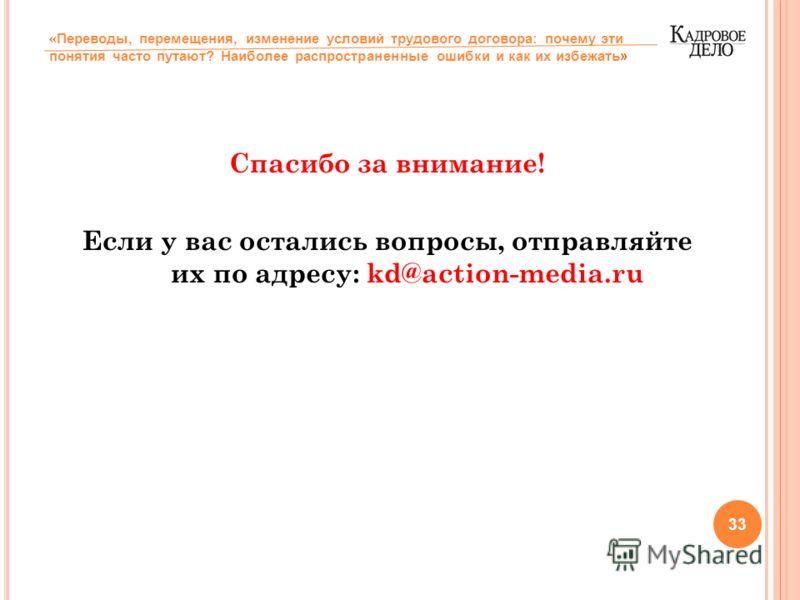 Спасибо за внимание! Если у вас остались вопросы, отправляйте их по адресу: kd@action-media.ru 33 « Переводы, перемещения, изменение условий трудового договора: почему эти понятия часто путают? Наиболее распространенные ошибки и как их избежать»