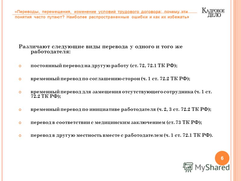Различают следующие виды перевода у одного и того же работодателя: постоянный перевод на другую работу (ст. 72, 72.1 ТК РФ); временный перевод по соглашению сторон (ч. 1 ст. 72.2 ТК РФ); временный перевод для замещения отсутствующего сотрудника (ч. 1