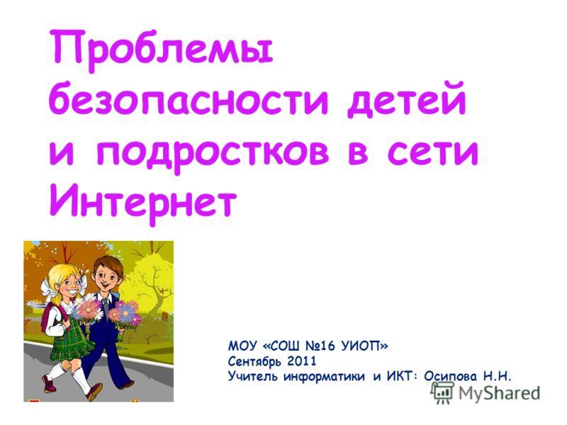 Проблемы безопасности детей и подростков в сети Интернет МОУ «СОШ 16 УИОП» Сентябрь 2011 Учитель информатики и ИКТ: Осипова Н.Н.