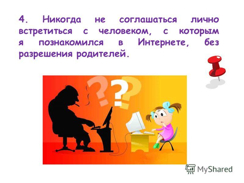 4. Никогда не соглашаться лично встретиться с человеком, с которым я познакомился в Интернете, без разрешения родителей.