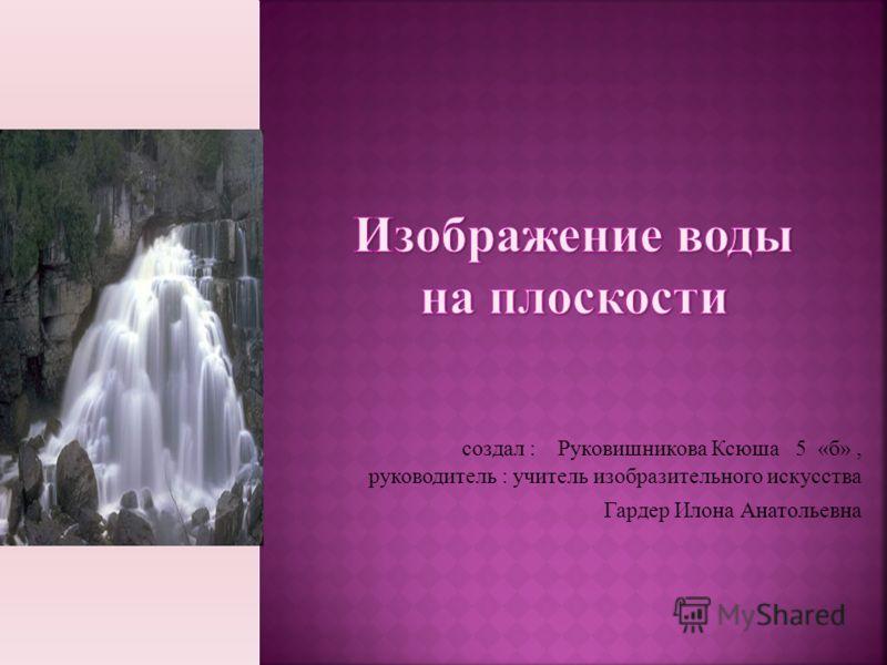создал : Руковишникова Ксюша 5 «б», руководитель : учитель изобразительного искусства Гардер Илона Анатольевна