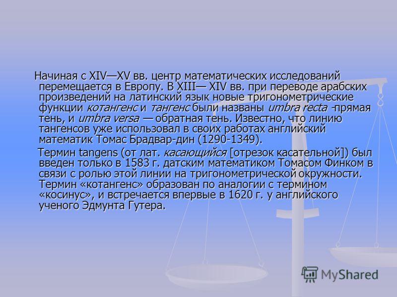 Начиная с XIVXV вв. центр математических исследований перемещается в Европу. В XIII XIV вв. при переводе арабских произведений на латинский язык новые тригонометрические функции котангенс и тангенс были названы umbra recta -прямая тень, и umbra vers