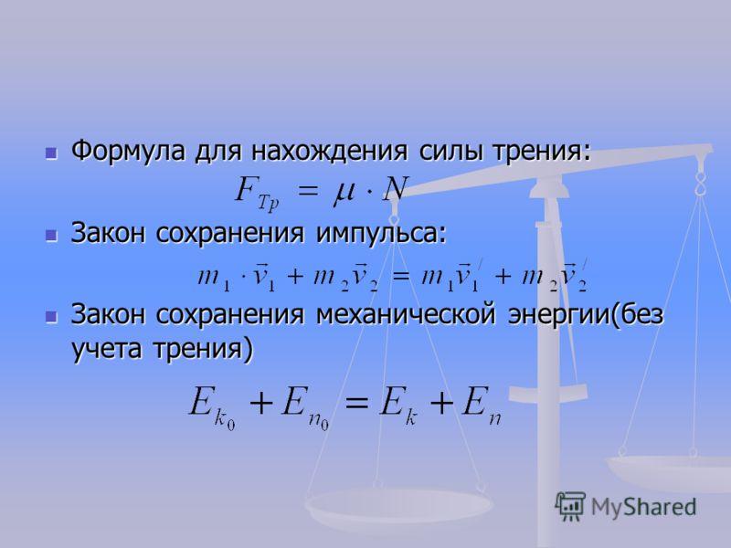 Формула для нахождения силы трения: Формула для нахождения силы трения: Закон сохранения импульса: Закон сохранения импульса: Закон сохранения механической энергии(без учета трения) Закон сохранения механической энергии(без учета трения)