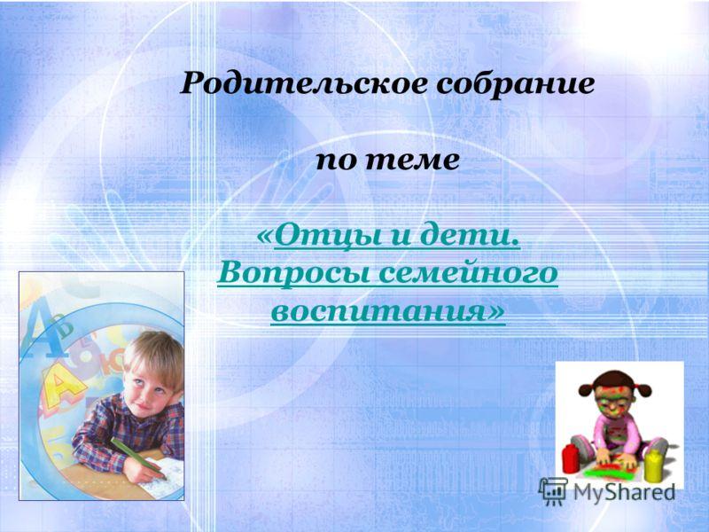 Родительское собрание по теме «Отцы и дети. Вопросы семейного воспитания»