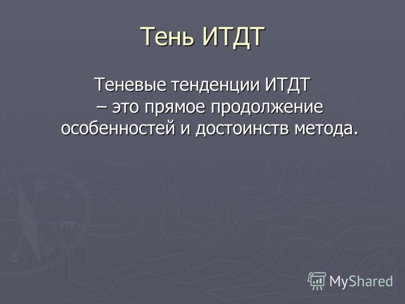 Тень ИТДТ Теневые тенденции ИТДТ – это прямое продолжение особенностей и достоинств метода.