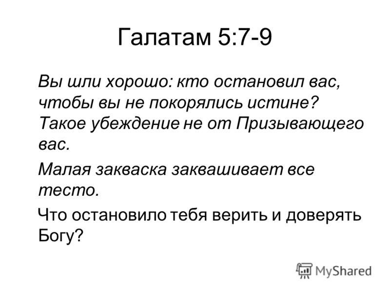 Галатам 5:7-9 Вы шли хорошо: кто остановил вас, чтобы вы не покорялись истине? Такое убеждение не от Призывающего вас. Малая закваска заквашивает все тесто. Что остановило тебя верить и доверять Богу?