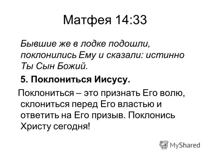 Матфея 14:33 Бывшие же в лодке подошли, поклонились Ему и сказали: истинно Ты Сын Божий. 5. Поклониться Иисусу. Поклониться – это признать Его волю, склониться перед Его властью и ответить на Его призыв. Поклонись Христу сегодня!