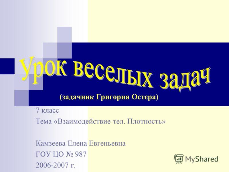 7 класс Тема «Взаимодействие тел. Плотность» Камзеева Елена Евгеньевна ГОУ ЦО 987 2006-2007 г. (задачник Григория Остера)