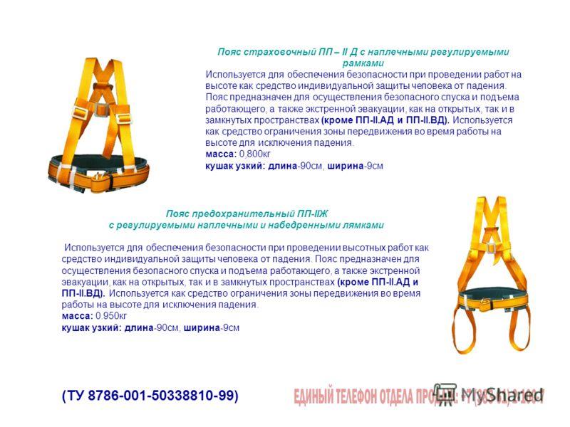 (ТУ 8786-001-50338810-99) Пояс страховочный ПП – II Д с наплечными регулируемыми рамками Используется для обеспечения безопасности при проведении работ на высоте как средство индивидуальной защиты человека от падения. Пояс предназначен для осуществле