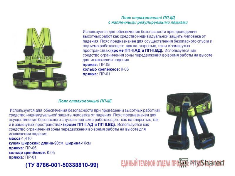 (ТУ 8786-001-50338810-99) Пояс страховочный ПП-IIД с наплечными регулируемыми лямками Используется для обеспечения безопасности при проведении высотных работ как средство индивидуальной защиты человека от падения. Пояс предназначен для осуществления