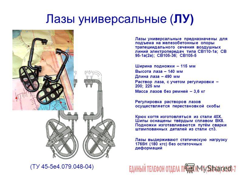 Лазы универсальные (ЛУ) Лазы универсальные предназначены для подъема на железобетонные опоры трапециидального сечения воздушных линий электропередач типа СВ110-1а; СВ 95-1а(2а); СВ105-36; СВ105-5 Ширина подножки – 115 мм Высота лаза – 140 мм Длина ла