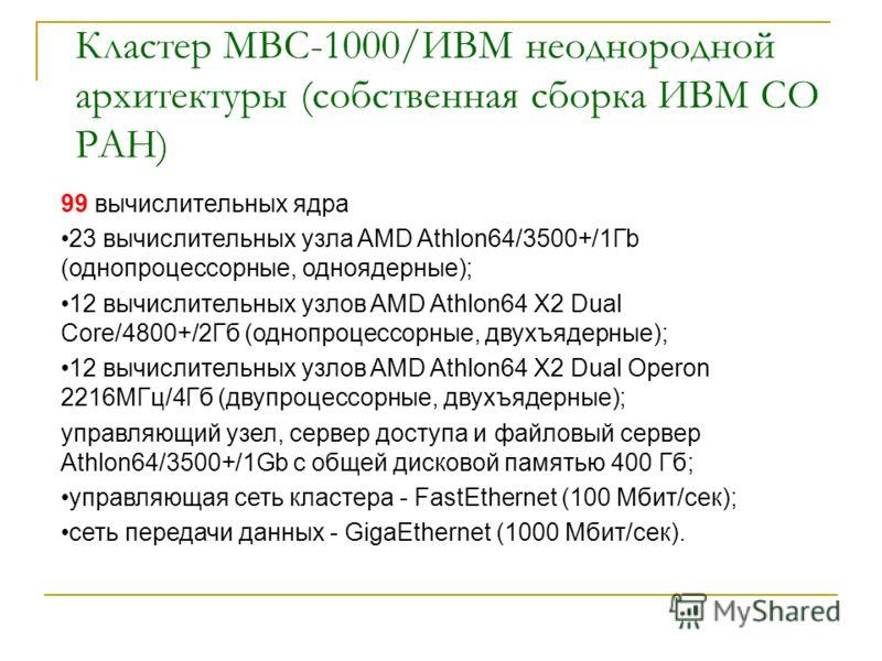 Кластер МВС-1000/ИВМ неоднородной архитектуры (собственная сборка ИВМ СО РАН) 99 вычислительных ядра 23 вычислительных узла AMD Athlon64/3500+/1Гb (однопроцессорные, одноядерные); 12 вычислительных узлов AMD Athlon64 X2 Dual Core/4800+/2Гб (однопроце