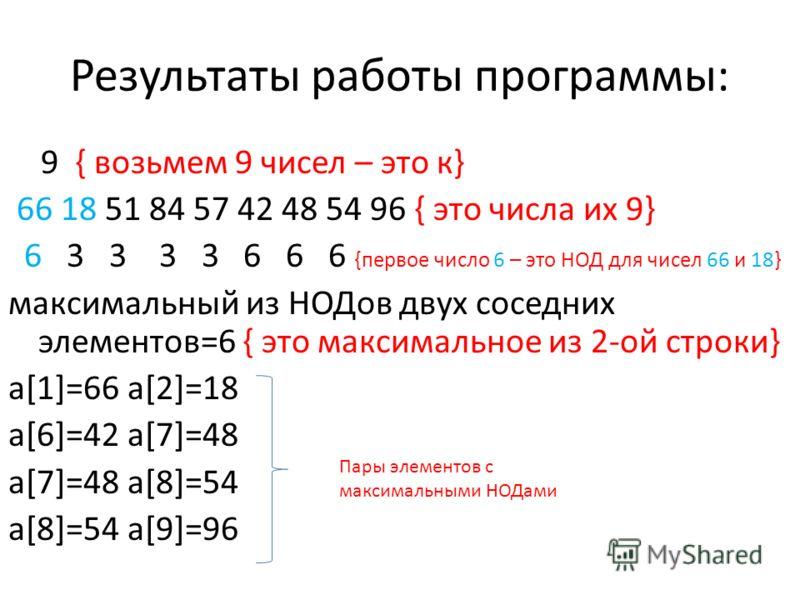Результаты работы программы: 9 { возьмем 9 чисел – это к} 66 18 51 84 57 42 48 54 96 { это числа их 9} 6 3 3 3 3 6 6 6 {первое число 6 – это НОД для чисел 66 и 18} максимальный из НОДов двух соседних элементов=6 { это максимальное из 2-ой строки} a[1