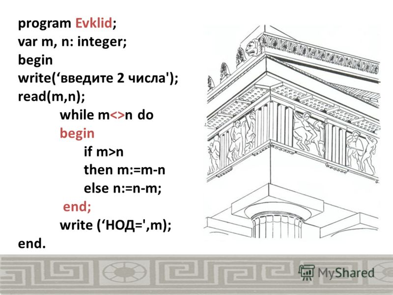 program Evklid; var m, n: integer; begin write(введите 2 числа'); read(m,n); while mn do begin if m>n then m:=m-n else n:=n-m; end; write (НОД=',m); end.