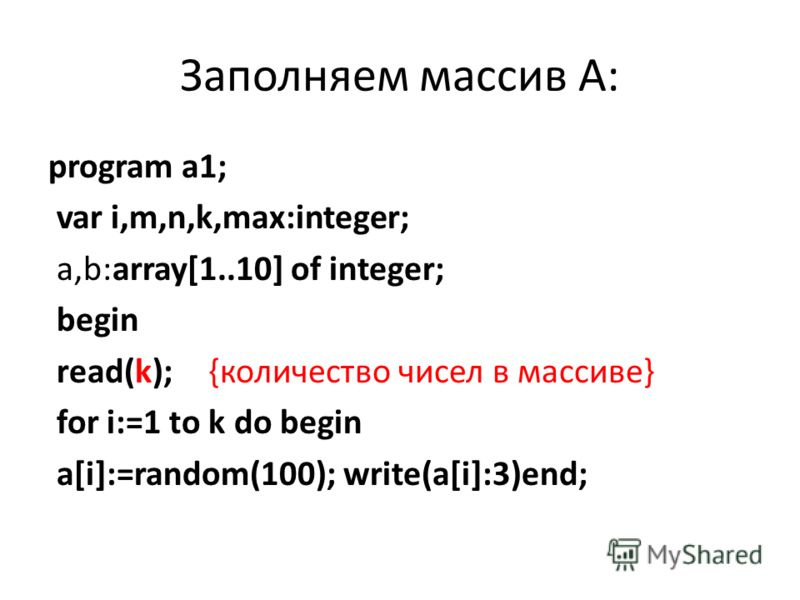 Заполняем массив А: program a1; var i,m,n,k,max:integer; a,b:array[1..10] of integer; begin read(k); {количество чисел в массиве} for i:=1 to k do begin a[i]:=random(100); write(a[i]:3)end;