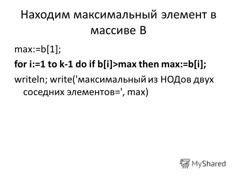 Находим максимальный элемент в массиве В max:=b[1]; for i:=1 to k-1 do if b[i]>max then max:=b[i]; writeln; write('максимальный из НОДов двух соседних элементов=', max)