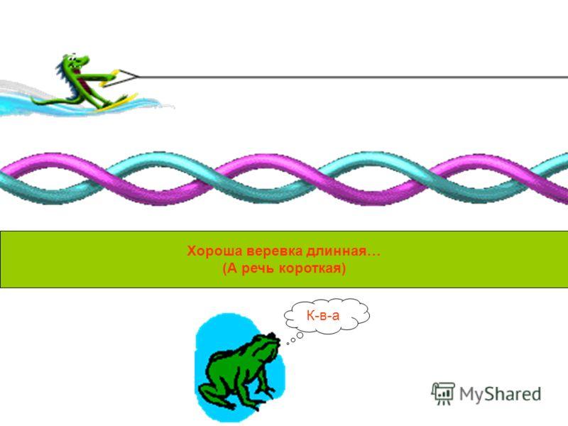 Хороша веревка длинная… (А речь короткая) К-в-а