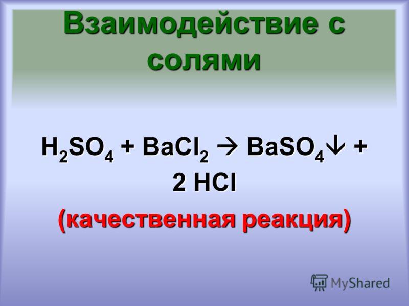 Взаимодействие с солями H 2 SO 4 + ВаCl 2 BaSO 4 + 2 HCl (качественная реакция)