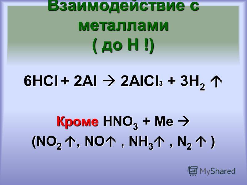 Взаимодействие с металлами ( до Н !) 6НСl + 2Al 2AlCl 3 + 3H 2 6НСl + 2Al 2AlCl 3 + 3H 2 Кроме HNO 3 + Ме Кроме HNO 3 + Ме (NO 2, NO, NH 3, N 2 )