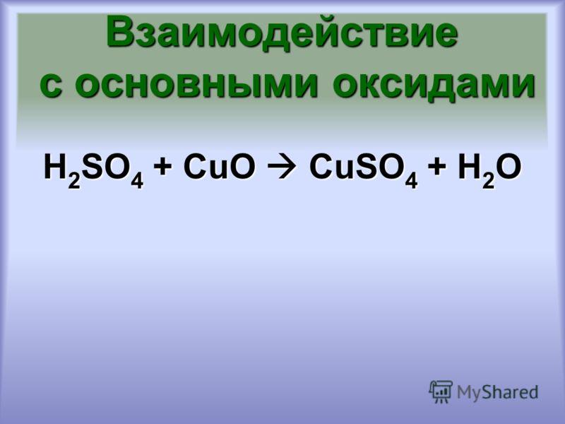 Взаимодействие с основными оксидами H 2 SO 4 + CuO CuSO 4 + H 2 O