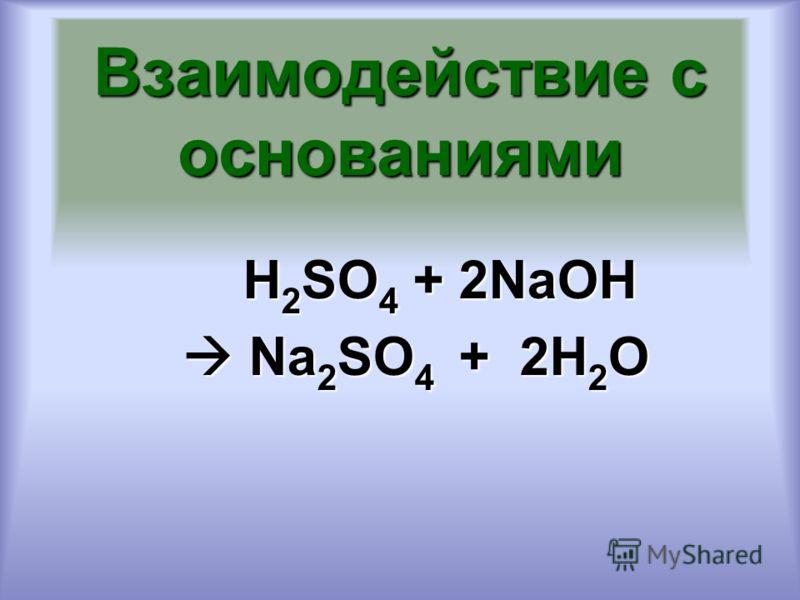 Взаимодействие с основаниями H 2 SO 4 + 2NaOH H 2 SO 4 + 2NaOH Na 2 SO 4 + 2H 2 O Na 2 SO 4 + 2H 2 O